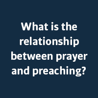 What is the relationship between prayer and preaching?